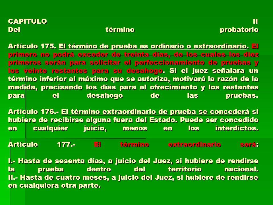 CAPITULO II Del término probatorio Artículo 175. El término de prueba es ordinario o extraordinario. El primero no podrá exceder de treinta días, de l