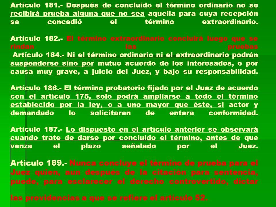 Artículo 181.- Después de concluido el término ordinario no se recibirá prueba alguna que no sea aquella para cuya recepción se concedió el término ex