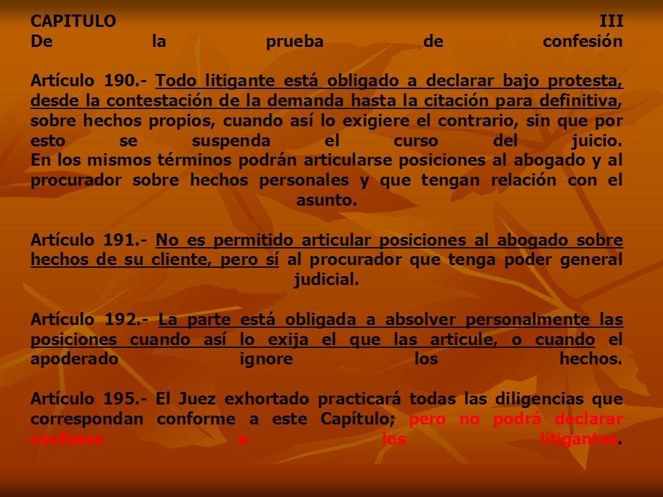 CAPITULO III De la prueba de confesión Artículo 190.- Todo litigante está obligado a declarar bajo protesta, desde la contestación de la demanda hasta