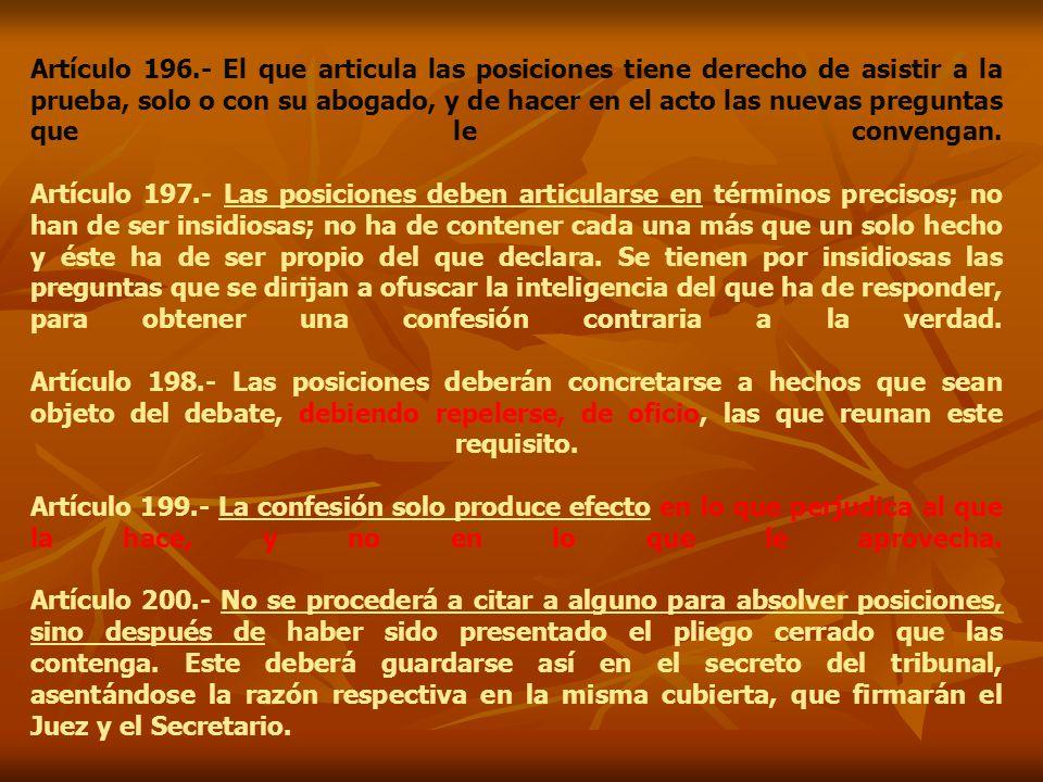 Artículo 196.- El que articula las posiciones tiene derecho de asistir a la prueba, solo o con su abogado, y de hacer en el acto las nuevas preguntas