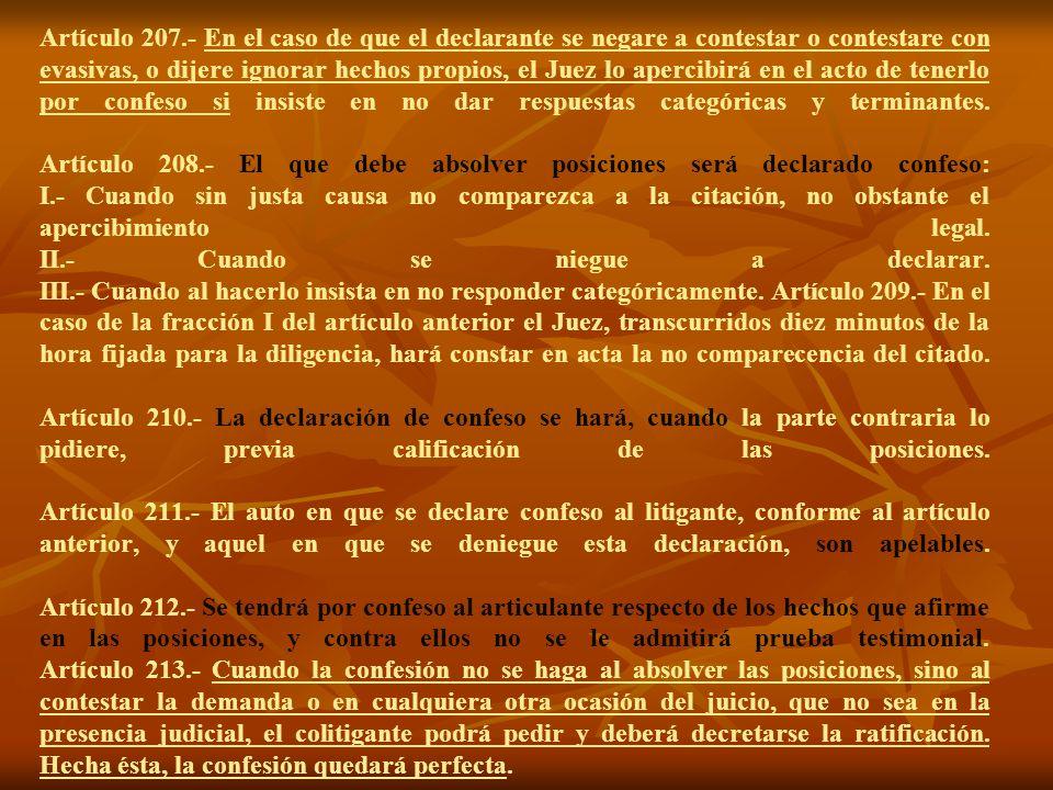 Artículo 207.- En el caso de que el declarante se negare a contestar o contestare con evasivas, o dijere ignorar hechos propios, el Juez lo apercibirá