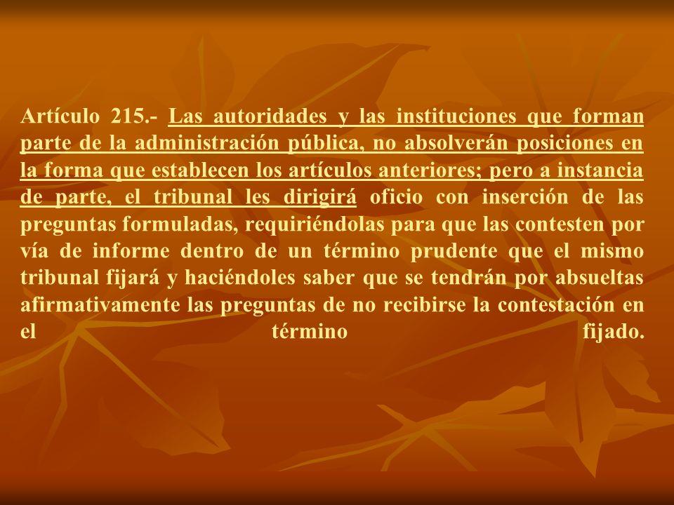 Artículo 215.- Las autoridades y las instituciones que forman parte de la administración pública, no absolverán posiciones en la forma que establecen