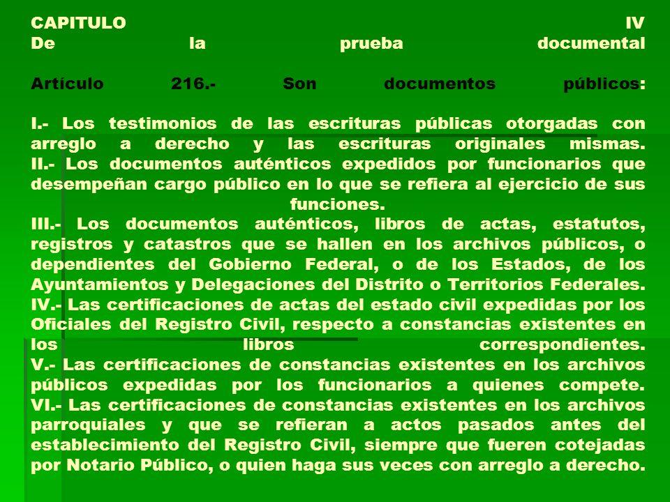 CAPITULO IV De la prueba documental Artículo 216.- Son documentos públicos: I.- Los testimonios de las escrituras públicas otorgadas con arreglo a der
