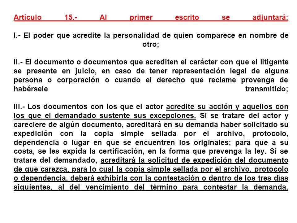 Artículo 15.- Al primer escrito se adjuntará: I.- El poder que acredite la personalidad de quien comparece en nombre de otro; II.- El documento o docu