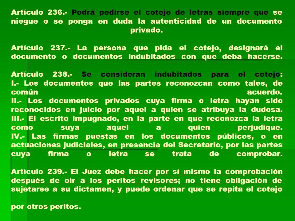 Artículo 236.- Podrá pedirse el cotejo de letras siempre que se niegue o se ponga en duda la autenticidad de un documento privado. Artículo 237.- La p
