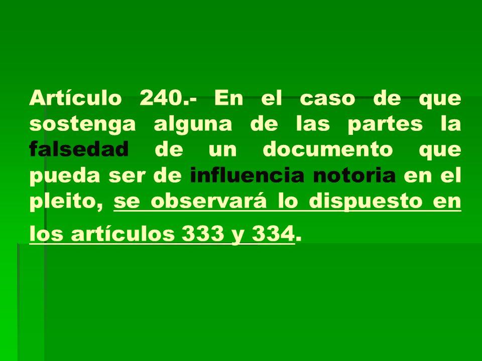 Artículo 240.- En el caso de que sostenga alguna de las partes la falsedad de un documento que pueda ser de influencia notoria en el pleito, se observ