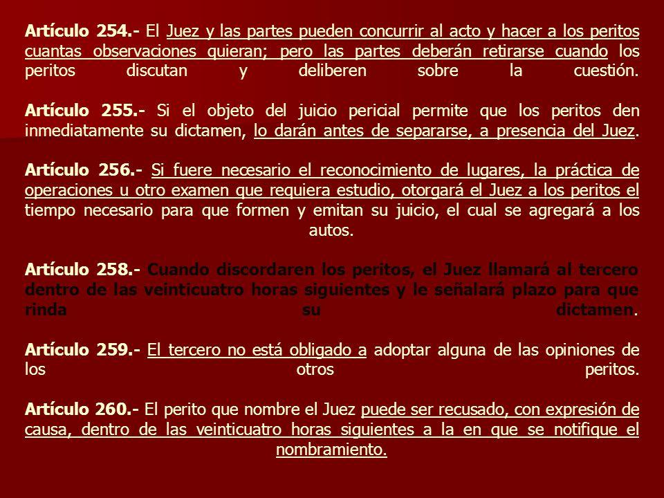 Artículo 254.- El Juez y las partes pueden concurrir al acto y hacer a los peritos cuantas observaciones quieran; pero las partes deberán retirarse cu
