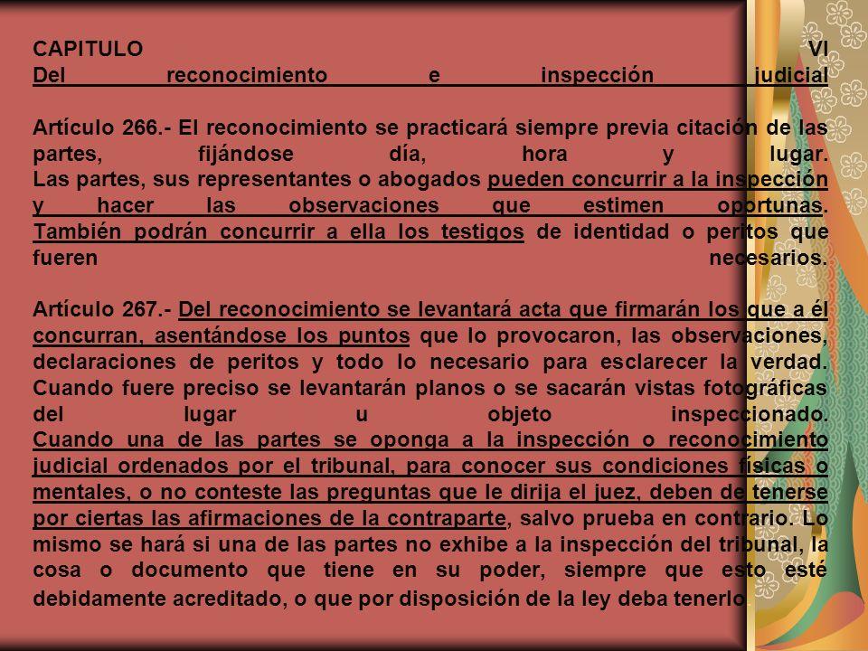 CAPITULO VI Del reconocimiento e inspección judicial Artículo 266.- El reconocimiento se practicará siempre previa citación de las partes, fijándose d
