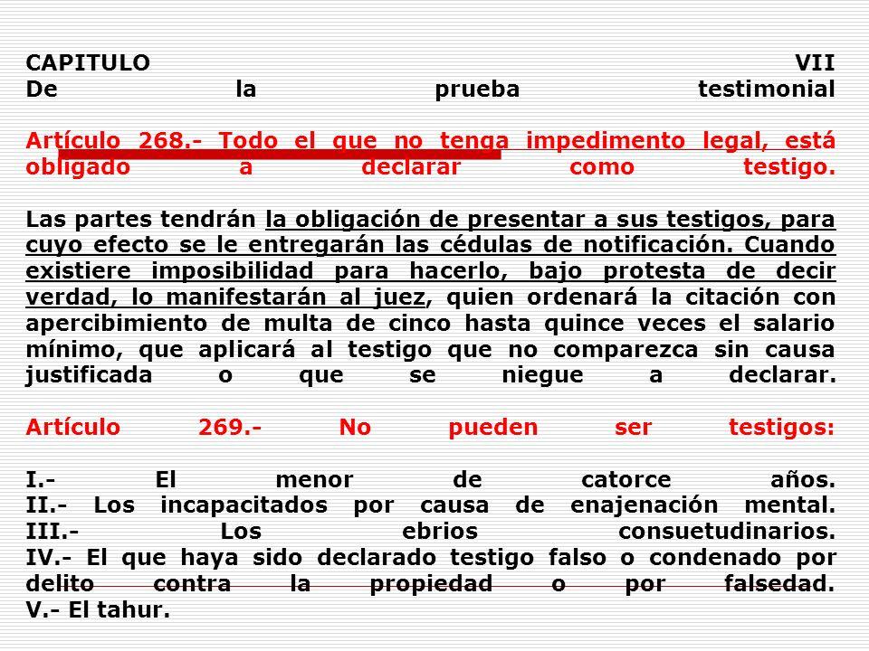 CAPITULO VII De la prueba testimonial Artículo 268.- Todo el que no tenga impedimento legal, está obligado a declarar como testigo. Las partes tendrán