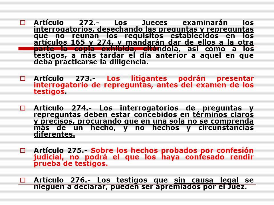 Artículo 272.- Los Jueces examinarán los interrogatorios, desechando las preguntas y repreguntas que no reunan los requisitos establecidos en los artí