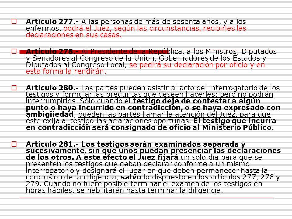 Artículo 277.- A las personas de más de sesenta años, y a los enfermos, podrá el Juez, según las circunstancias, recibirles las declaraciones en sus c