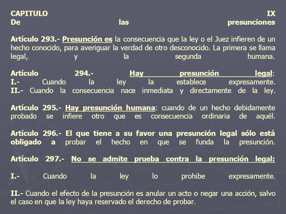 CAPITULO IX De las presunciones Artículo 293.- Presunción es la consecuencia que la ley o el Juez infieren de un hecho conocido, para averiguar la ver