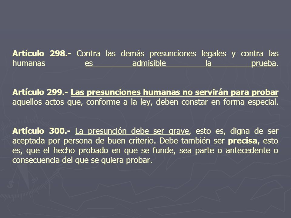 Artículo 298.- Contra las demás presunciones legales y contra las humanas es admisible la prueba. Artículo 299.- Las presunciones humanas no servirán