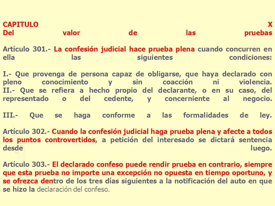 CAPITULO X Del valor de las pruebas Artículo 301.- La confesión judicial hace prueba plena cuando concurren en ella las siguientes condiciones: I.- Qu