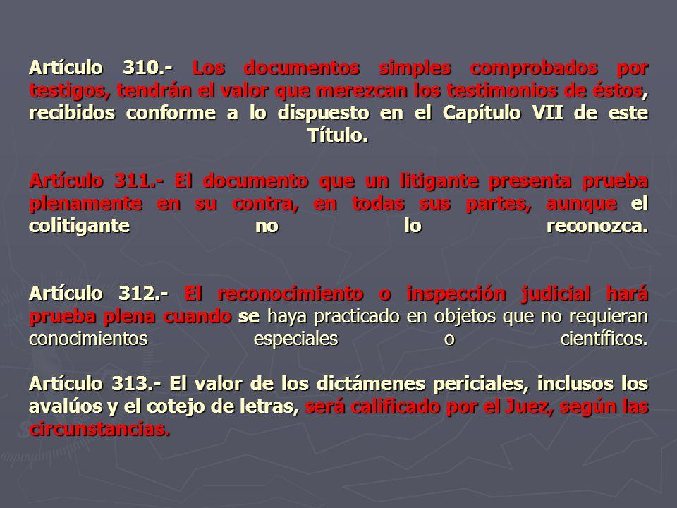 Artículo 310.- Los documentos simples comprobados por testigos, tendrán el valor que merezcan los testimonios de éstos, recibidos conforme a lo dispue