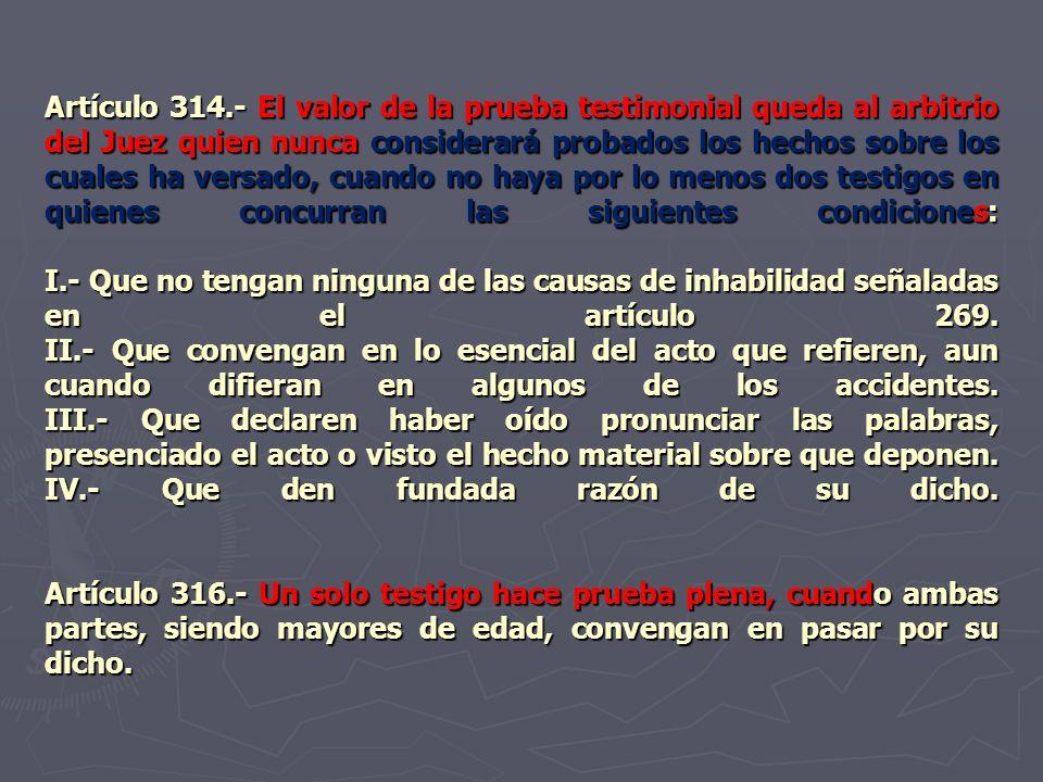 Artículo 314.- El valor de la prueba testimonial queda al arbitrio del Juez quien nunca considerará probados los hechos sobre los cuales ha versado, c