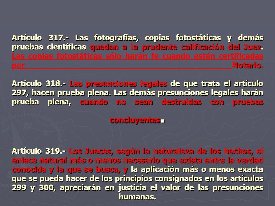Artículo 317.- Las fotografías, copias fotostáticas y demás pruebas científicas quedan a la prudente calificación del Juez. Notario. Artículo 318.- La