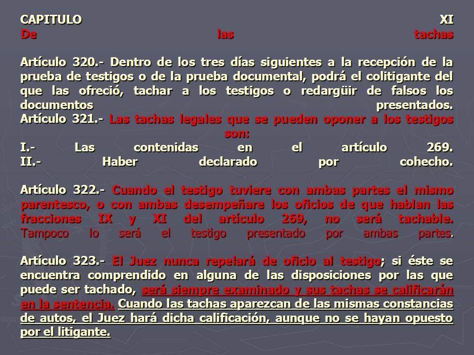 CAPITULO XI De las tachas Artículo 320.- Dentro de los tres días siguientes a la recepción de la prueba de testigos o de la prueba documental, podrá e