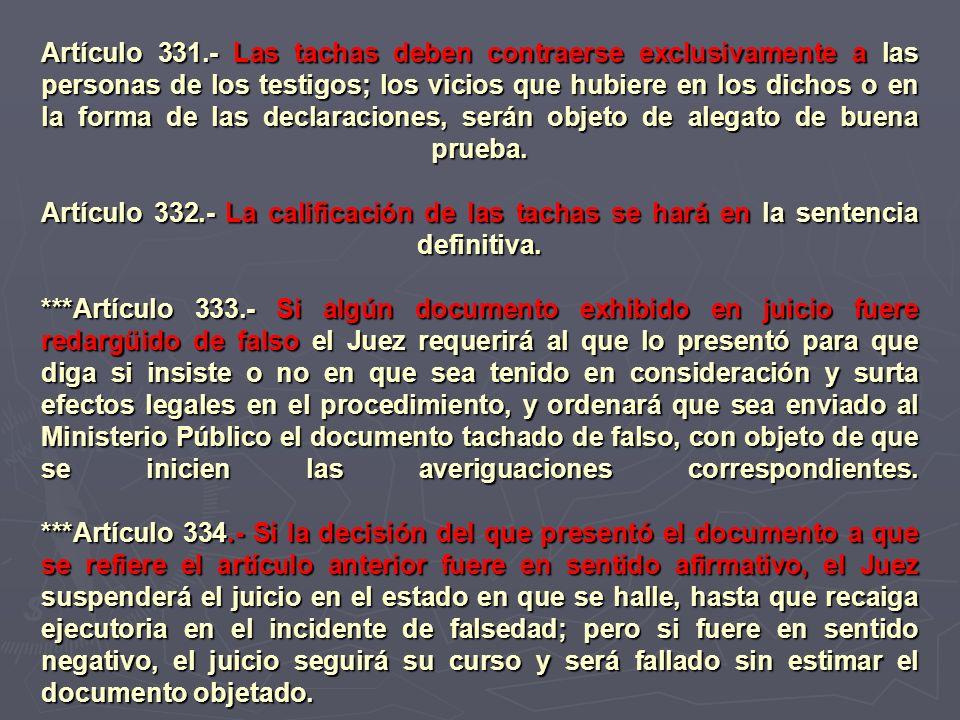 Artículo 331.- Las tachas deben contraerse exclusivamente a las personas de los testigos; los vicios que hubiere en los dichos o en la forma de las de
