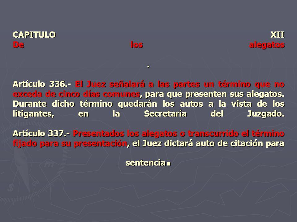CAPITULO XII De los alegatos. Artículo 336.- El Juez señalará a las partes un término que no exceda de cinco días comunes, para que presenten sus aleg