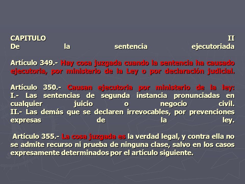CAPITULO II De la sentencia ejecutoriada Artículo 349.- Hay cosa juzgada cuando la sentencia ha causado ejecutoria, por ministerio de la Ley o por dec