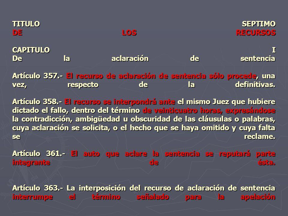 TITULO SEPTIMO DE LOS RECURSOS CAPITULO I De la aclaración de sentencia Artículo 357.- El recurso de aclaración de sentencia sólo procede, una vez, re