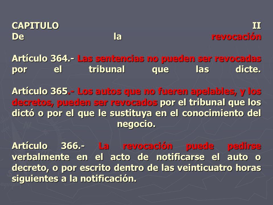 CAPITULO II De la revocación Artículo 364.- Las sentencias no pueden ser revocadas por el tribunal que las dicte. Artículo 365.- Los autos que no fuer