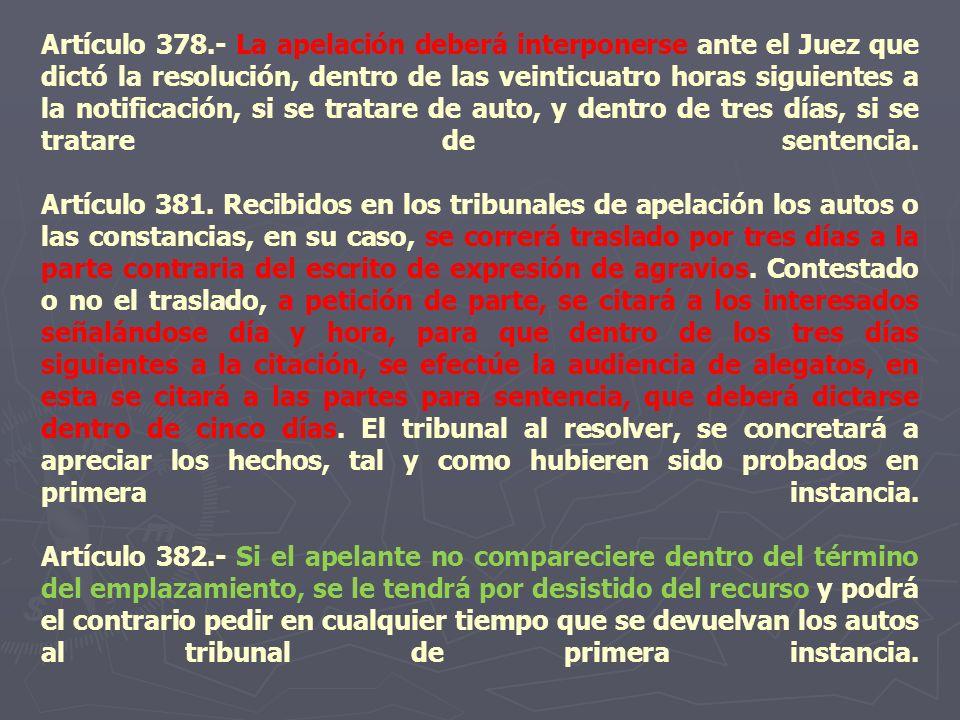 Artículo 378.- La apelación deberá interponerse ante el Juez que dictó la resolución, dentro de las veinticuatro horas siguientes a la notificación, s
