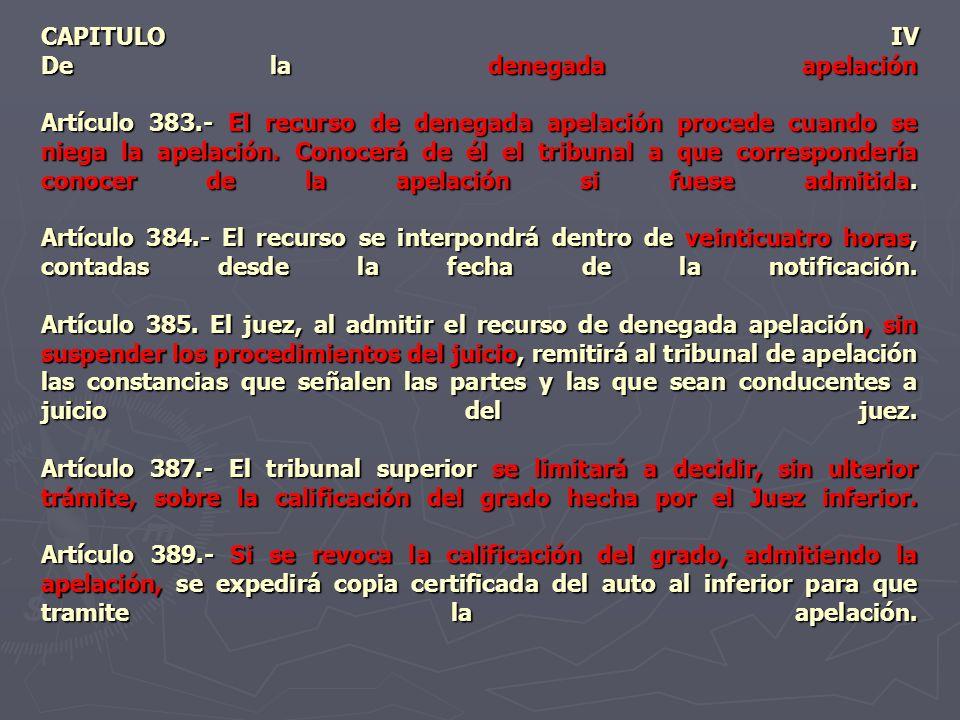 CAPITULO IV De la denegada apelación Artículo 383.- El recurso de denegada apelación procede cuando se niega la apelación. Conocerá de él el tribunal