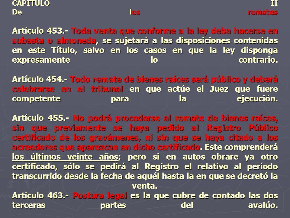 CAPITULO II De los remates Artículo 453.- Toda venta que conforme a la ley deba hacerse en subasta o almoneda, se sujetará a las disposiciones conteni