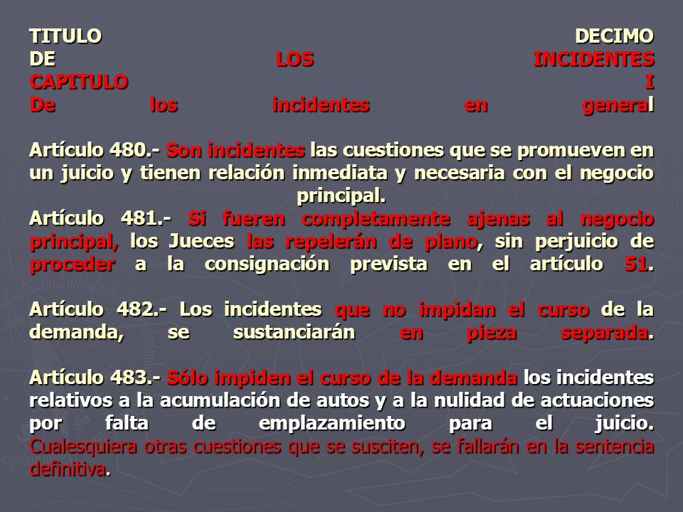 TITULO DECIMO DE LOS INCIDENTES CAPITULO I De los incidentes en general Artículo 480.- Son incidentes las cuestiones que se promueven en un juicio y t