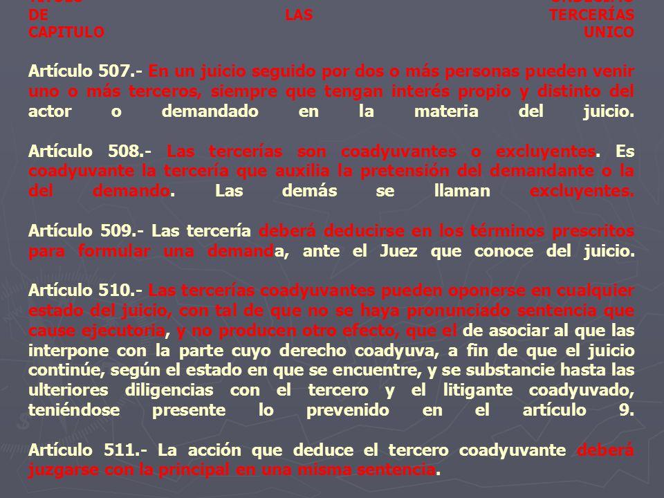 TITULO UNDECIMO DE LAS TERCERÍAS CAPITULO UNICO Artículo 507.- En un juicio seguido por dos o más personas pueden venir uno o más terceros, siempre qu