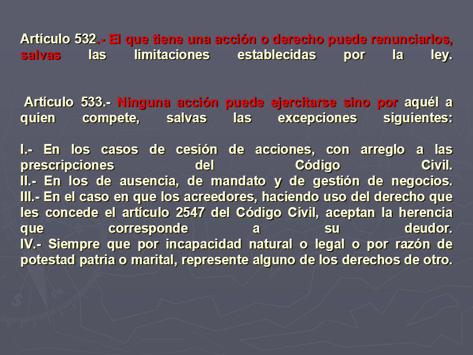Artículo 532.- El que tiene una acción o derecho puede renunciarlos, salvas las limitaciones establecidas por la ley. Artículo 533.- Ninguna acción pu