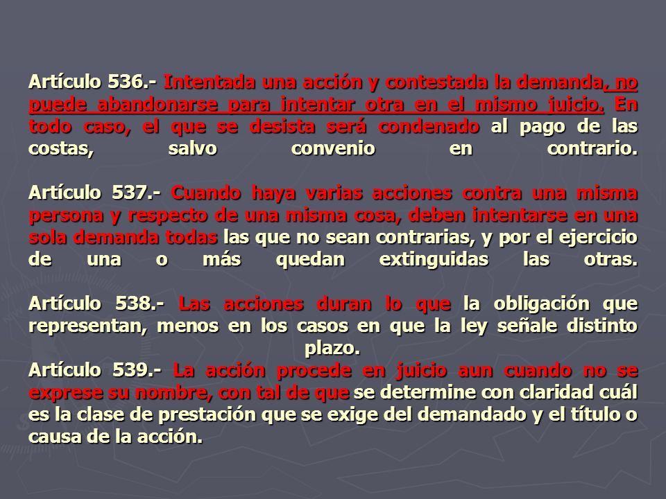 Artículo 536.- Intentada una acción y contestada la demanda, no puede abandonarse para intentar otra en el mismo juicio. En todo caso, el que se desis