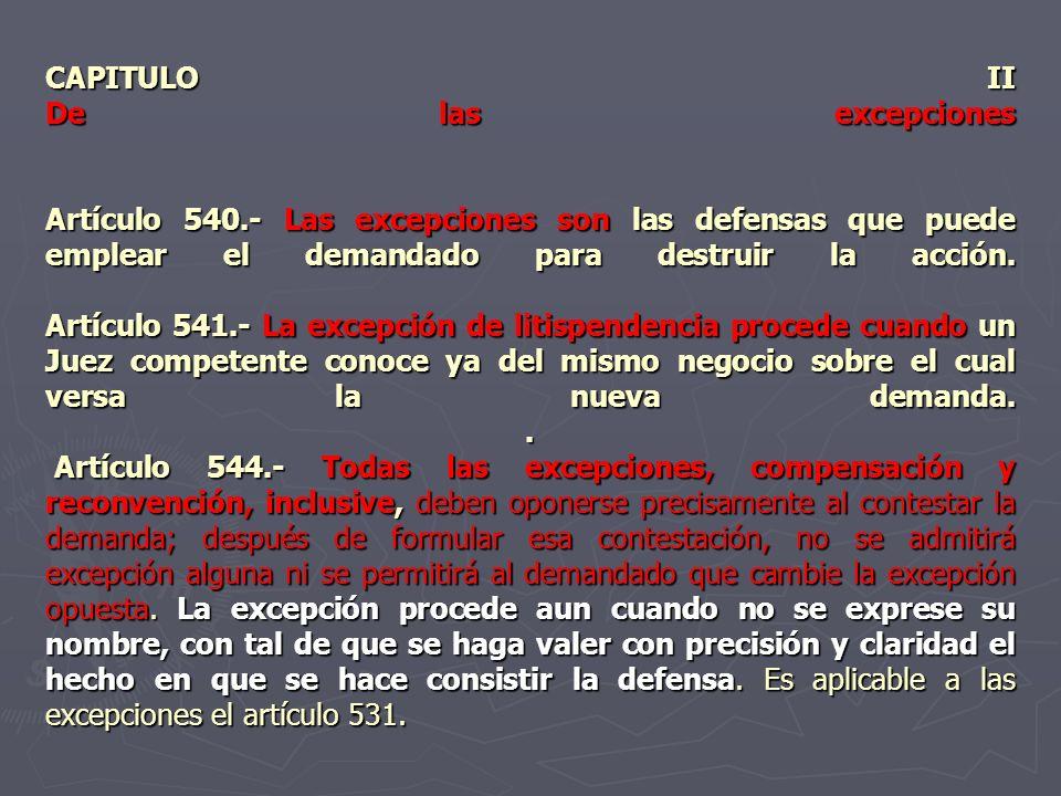 CAPITULO II De las excepciones Artículo 540.- Las excepciones son las defensas que puede emplear el demandado para destruir la acción. Artículo 541.-