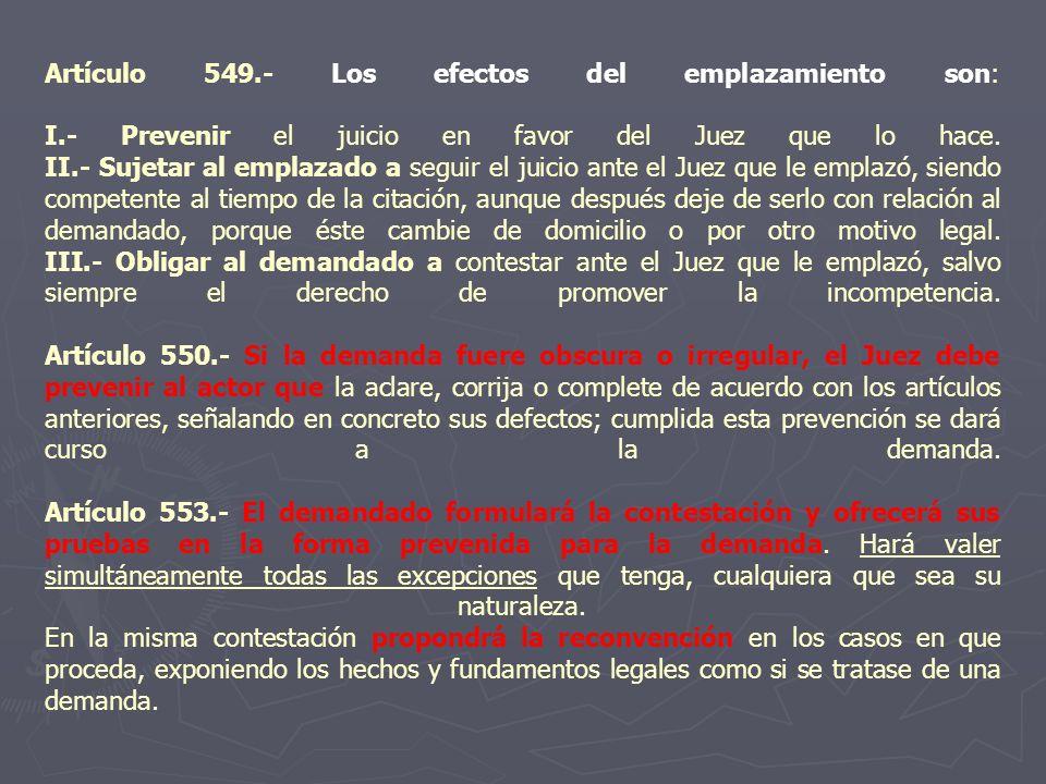 Artículo 549.- Los efectos del emplazamiento son: I.- Prevenir el juicio en favor del Juez que lo hace. II.- Sujetar al emplazado a seguir el juicio a