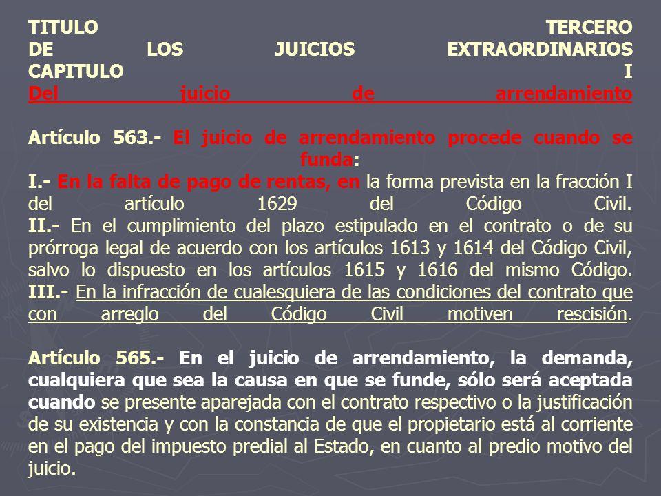 TITULO TERCERO DE LOS JUICIOS EXTRAORDINARIOS CAPITULO I Del juicio de arrendamiento Artículo 563.- El juicio de arrendamiento procede cuando se funda