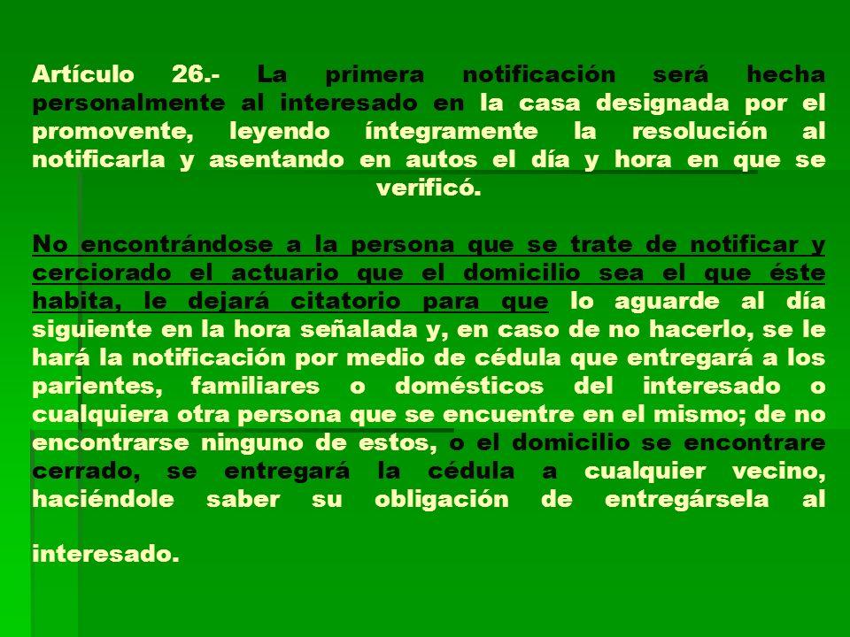 Artículo 26.- La primera notificación será hecha personalmente al interesado en la casa designada por el promovente, leyendo íntegramente la resolució