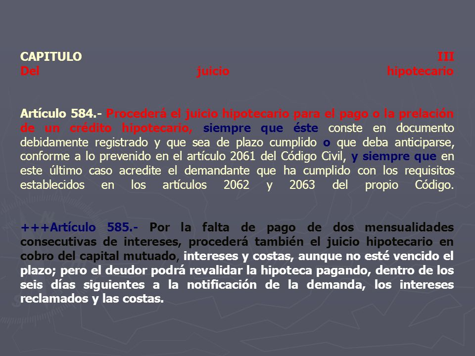 CAPITULO III Del juicio hipotecario Artículo 584.- Procederá el juicio hipotecario para el pago o la prelación de un crédito hipotecario, siempre que