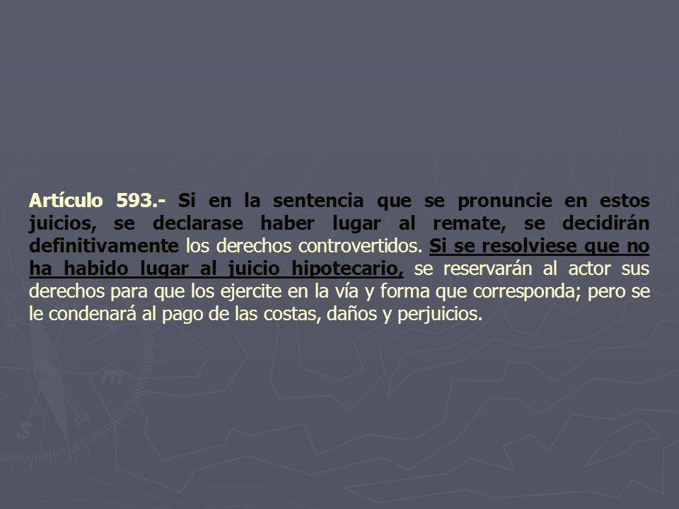 Artículo 593.- Si en la sentencia que se pronuncie en estos juicios, se declarase haber lugar al remate, se decidirán definitivamente los derechos con