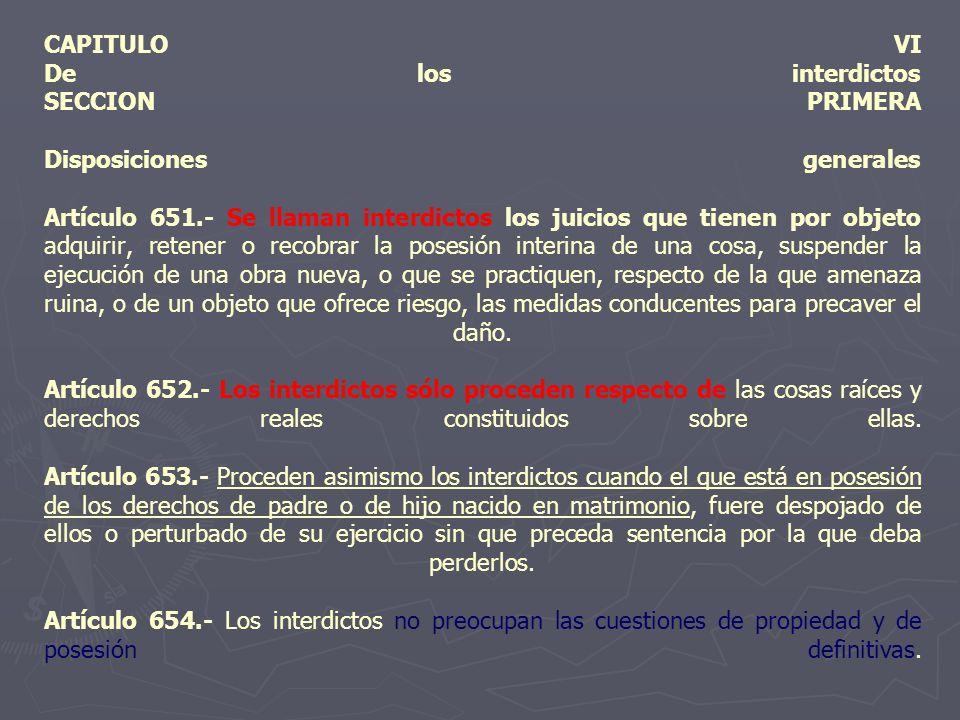 CAPITULO VI De los interdictos SECCION PRIMERA Disposiciones generales Artículo 651.- Se llaman interdictos los juicios que tienen por objeto adquirir