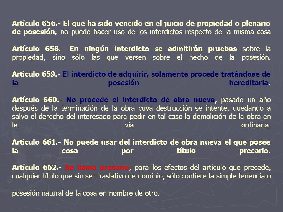 Artículo 656.- El que ha sido vencido en el juicio de propiedad o plenario de posesión, no puede hacer uso de los interdictos respecto de la misma cos