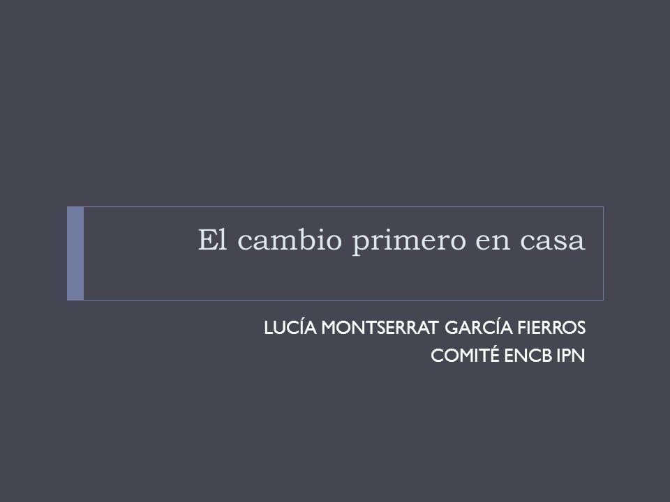 El cambio primero en casa LUCÍA MONTSERRAT GARCÍA FIERROS COMITÉ ENCB IPN