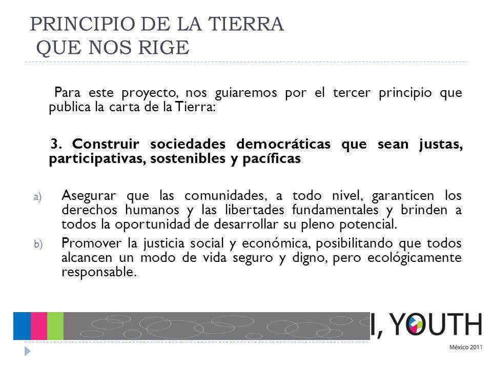 PRINCIPIO DE LA TIERRA QUE NOS RIGE Para este proyecto, nos guiaremos por el tercer principio que publica la carta de la Tierra: 3. Construir sociedad