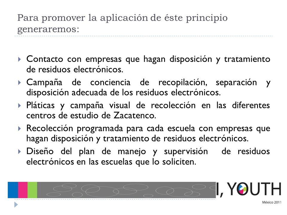 Para promover la aplicación de éste principio generaremos: Contacto con empresas que hagan disposición y tratamiento de residuos electrónicos. Campaña