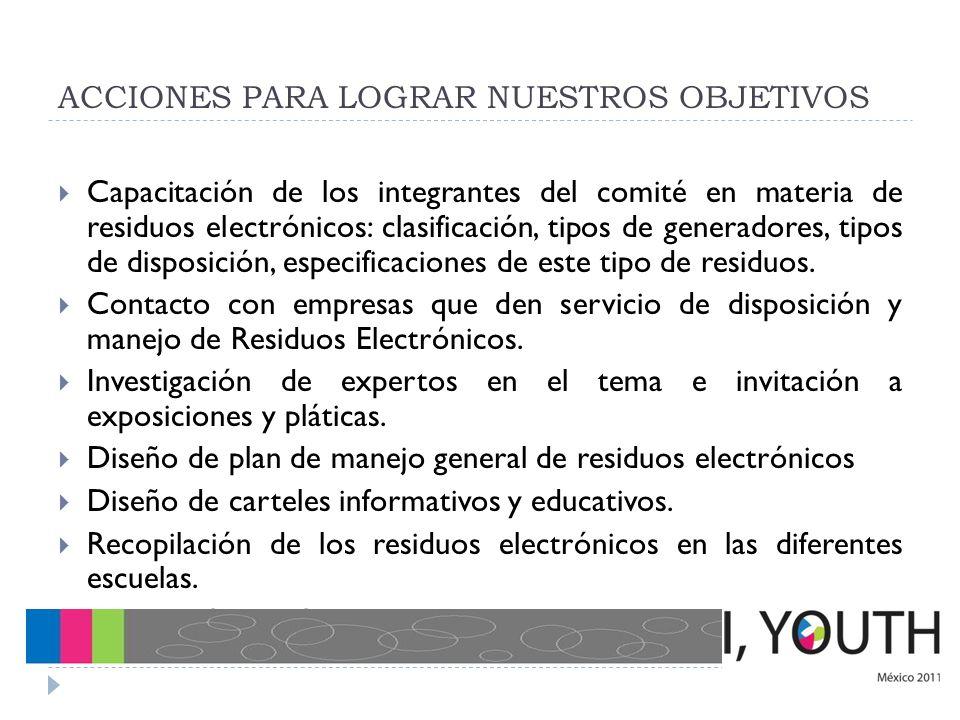 ACCIONES PARA LOGRAR NUESTROS OBJETIVOS Capacitación de los integrantes del comité en materia de residuos electrónicos: clasificación, tipos de genera