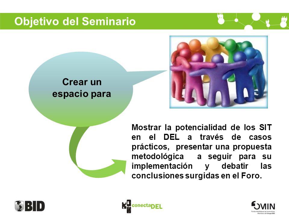 Objetivo del Seminario Crear un espacio para Mostrar la potencialidad de los SIT en el DEL a través de casos prácticos, presentar una propuesta metodo