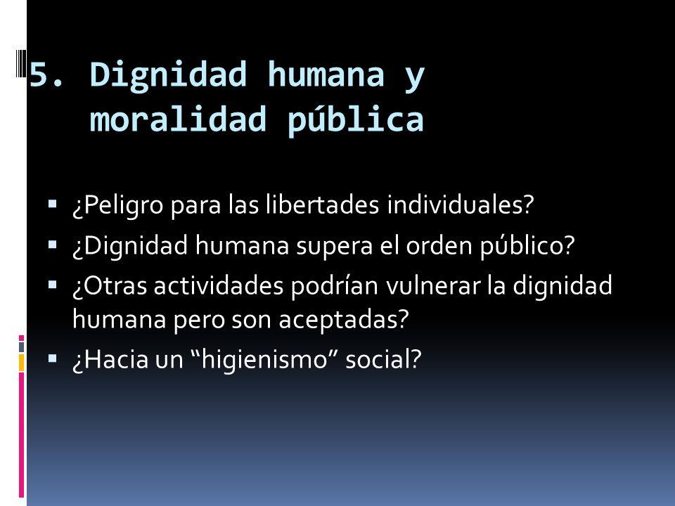 5.Dignidad humana y moralidad pública ¿Peligro para las libertades individuales? ¿Dignidad humana supera el orden público? ¿Otras actividades podrían