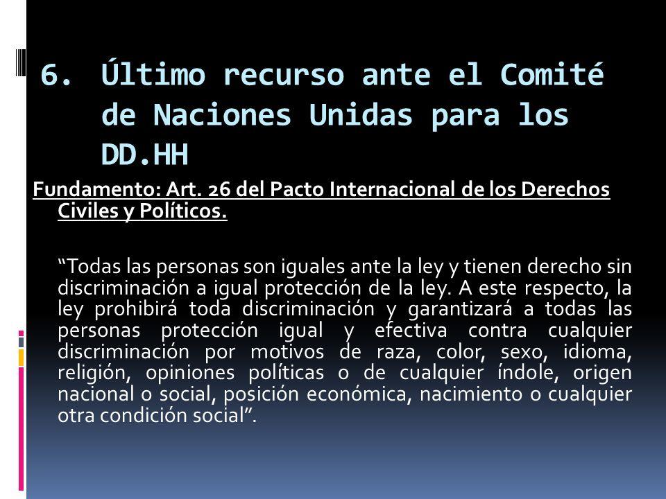 6.Último recurso ante el Comité de Naciones Unidas para los DD.HH Fundamento: Art. 26 del Pacto Internacional de los Derechos Civiles y Políticos. Tod