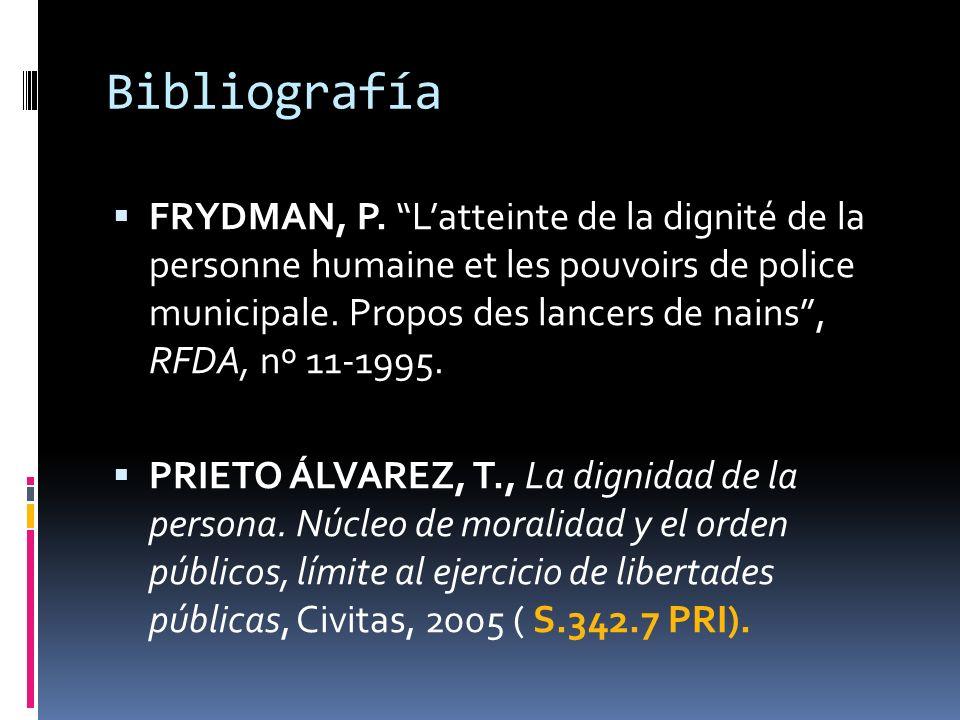 Bibliografía FRYDMAN, P. Latteinte de la dignité de la personne humaine et les pouvoirs de police municipale. Propos des lancers de nains, RFDA, nº 11